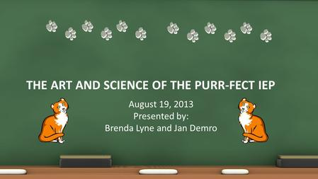 THE ART AND SCIENCE OF THE PURR-FECT IEP August 19, 2013 Presented by: Brenda Lyne and Jan Demro.