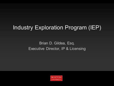 Industry Exploration Program (IEP) Brian D. Gildea, Esq. Executive Director, IP & Licensing.