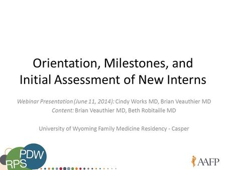 Orientation, Milestones, and Initial Assessment of New Interns Webinar Presentation (June 11, 2014): Cindy Works MD, Brian Veauthier MD Content: Brian.