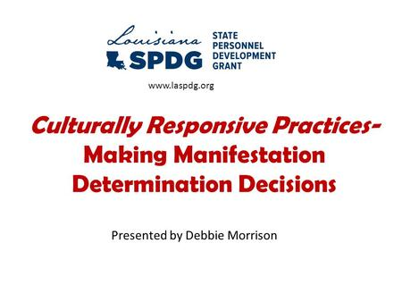 Culturally Responsive Practices- Making Manifestation Determination Decisions Presented by Debbie Morrison www.laspdg.org.