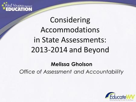 Considering Accommodations in State Assessments: 2013-2014 and Beyond Melissa Gholson Office of Assessment and Accountability.
