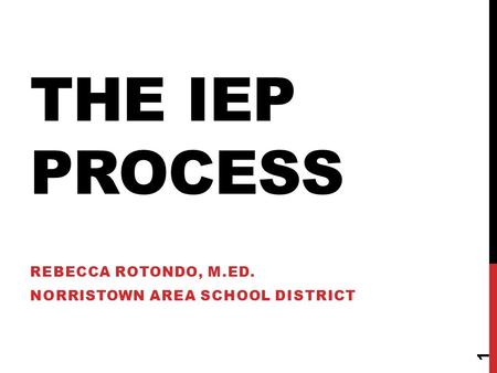 THE IEP PROCESS REBECCA ROTONDO, M.ED. NORRISTOWN AREA SCHOOL DISTRICT 1.
