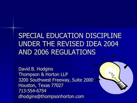 SPECIAL EDUCATION DISCIPLINE UNDER THE REVISED IDEA 2004 AND 2006 REGULATIONS David B. Hodgins Thompson & Horton LLP 3200 Southwest Freeway, Suite 2000.