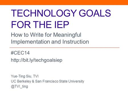 TECHNOLOGY GOALS FOR THE IEP #CEC14  Yue-Ting Siu, TVI UC Berkeley & San Francisco State How to Write for.