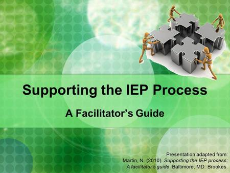 Supporting the IEP Process A Facilitator's Guide Presentation adapted from: Martin, N. (2010). Supporting the IEP process: A facilitator's guide. Baltimore,