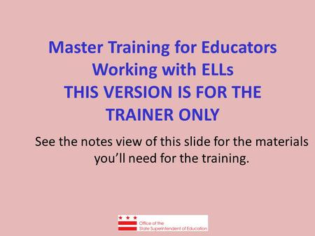 Master Training for Educators Working with ELLs THIS VERSION IS FOR THE TRAINER ONLY See the notes view of this slide for the materials you'll need for.