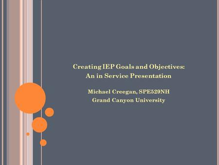 Creating IEP Goals and Objectives: An in Service Presentation Michael Creegan, SPE529NH Grand Canyon University.