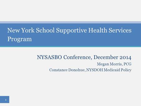NYSASBO Conference, December 2014 Megan Morris, PCG Constance Donohue, NYSDOH Medicaid Policy New York School Supportive Health Services Program 1.