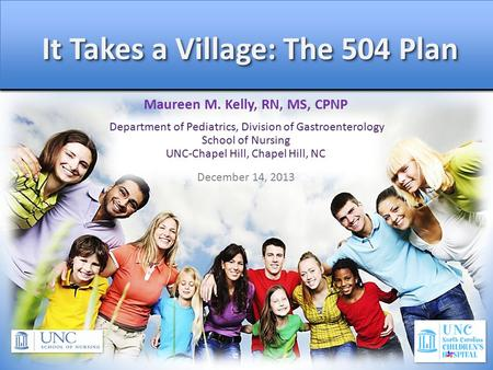 It Takes a Village: The 504 Plan It Takes a Village: The 504 Plan Maureen M. Kelly, RN, MS, CPNP Department of Pediatrics, Division of Gastroenterology.