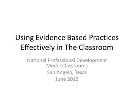 Using Evidence Based Practices Effectively in The Classroom National Professional Development Model Classrooms San Angelo, Texas June 2012.