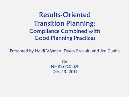 Results-Oriented Transition Planning: Compliance Combined with Good Planning Practices Presented by Heidi Wyman, Dawn Breault, and Jen Cunha for NHRESPONDS.