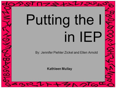 Putting the I in IEP By: Jennifer Piehler Zickel and Ellen Arnold Kathleen Mullay.