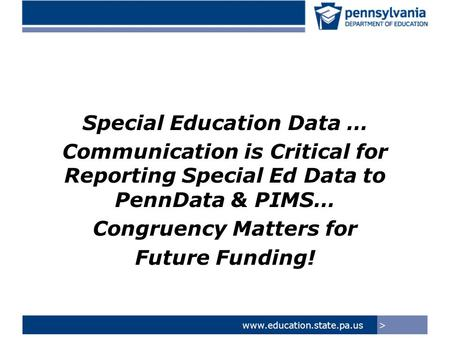 >www.education.state.pa.us Special Education Data … Communication is Critical for Reporting Special Ed Data to PennData & PIMS… Congruency Matters for.