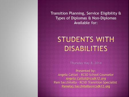 Transition Planning, Service Eligibility & Types of Diplomas & Non-Diplomas Available for: Thursday May 8, 2014 Presented by: Angela Cattat – RCSD School.