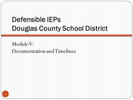 Defensible IEPs Douglas County School District 1 Module V: Documentation and Timelines.