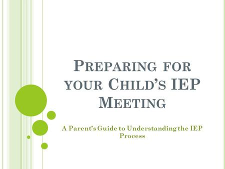 P REPARING FOR YOUR C HILD ' S IEP M EETING A Parent's Guide to Understanding the IEP Process.