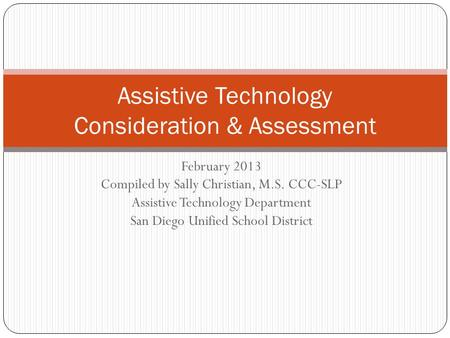 February 2013 Compiled by Sally Christian, M.S. CCC-SLP Assistive Technology Department San Diego Unified School District Assistive Technology Consideration.