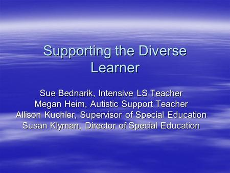 Supporting the Diverse Learner Sue Bednarik, Intensive LS Teacher Megan Heim, Autistic Support Teacher Allison Kuchler, Supervisor of Special Education.