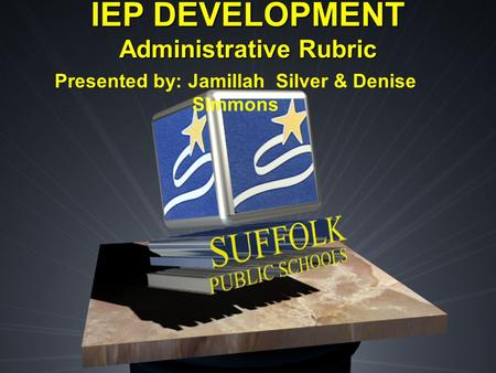 IEP DEVELOPMENT Administrative Rubric Presented by: Jamillah Silver & Denise Simmons.