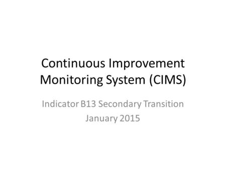 Continuous Improvement Monitoring System (CIMS) Indicator B13 Secondary Transition January 2015.