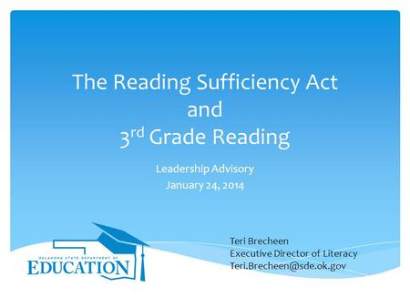 The Reading Sufficiency Act and 3 rd Grade Reading Leadership Advisory January 24, 2014 Teri Brecheen Executive Director of Literacy