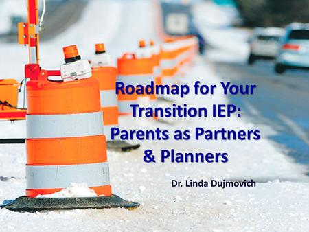 Roadmap for Your Transition IEP: Parents as Partners & Planners Dr. Linda Dujmovich.