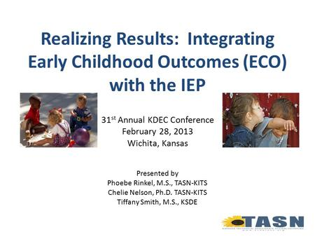 Realizing Results: Integrating Early Childhood Outcomes (ECO) with the IEP 31 st Annual KDEC Conference February 28, 2013 Wichita, Kansas Presented by.