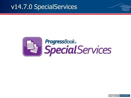 "V14.7.0 SpecialServices. Note: The following slides were taken directly from the ""What's New in ProgressBook v.14.7"" PowerPoint distributed by SoftwareAnswers."
