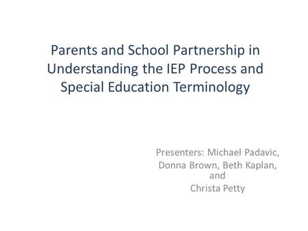 Parents and School Partnership in Understanding the IEP Process and Special Education Terminology Presenters: Michael Padavic, Donna Brown, Beth Kaplan,