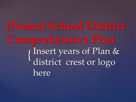 { [Name] School District Comprehensive Plan Insert years of Plan & district crest or logo here.