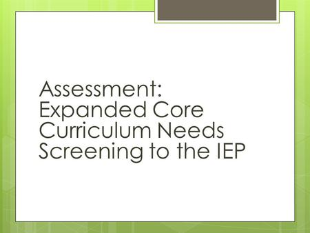Assessment:  Expanded Core Curriculum Needs Screening to the IEP