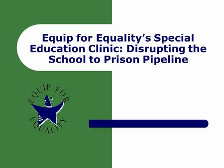 Equip for Equality's Special Education Clinic: Disrupting the School to Prison Pipeline.