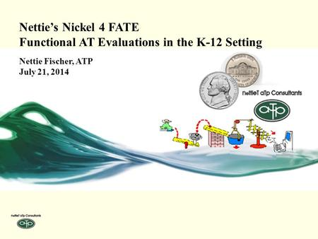 Nettie's Nickel 4 FATE Functional AT Evaluations in the K-12 Setting Nettie Fischer, ATP July 21, 2014.