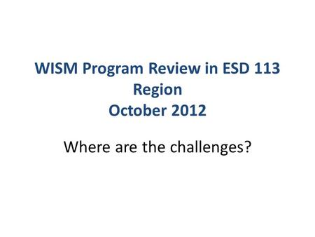 WISM Program Review in ESD 113 Region October 2012 Where are the challenges?