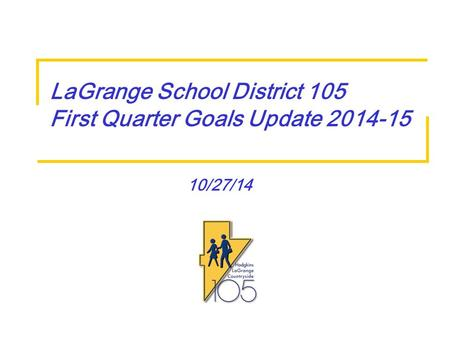 10/27/14 LaGrange School District 105 First Quarter Goals Update 2014-15.