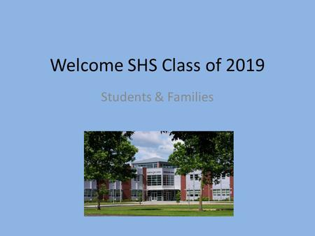 Welcome SHS Class of 2019 Students & Families. Introductions Counselors Secretaries Fall Athletics Staff Special Program Staff LINK Crew Administration.