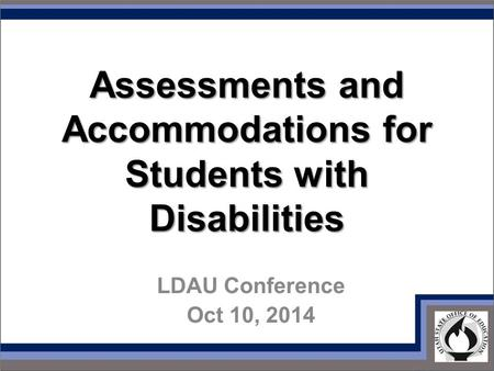 Assessments and Accommodations for Students with Disabilities LDAU Conference Oct 10, 2014.