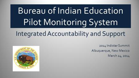 Bureau of Indian Education Pilot Monitoring System Integrated Accountability and Support 2014 Indistar Summit Albuquerque, New Mexico March 24, 2014 BUREAU.