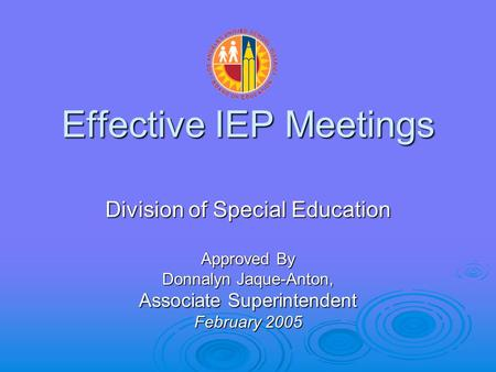 Effective IEP Meetings Division of Special Education Approved By Donnalyn Jaque-Anton, Associate Superintendent February 2005.