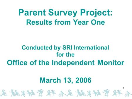 1 Parent Survey Project: Results from Year One Conducted by SRI International for the Office of the Independent Monitor March 13, 2006.