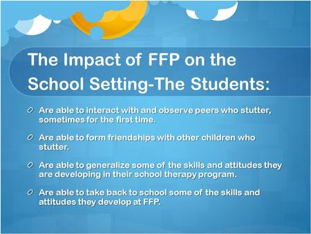 The Impact of FFP on the School Setting-The Students: Are able to interact with and observe peers who stutter, sometimes for the first time. Are able to.