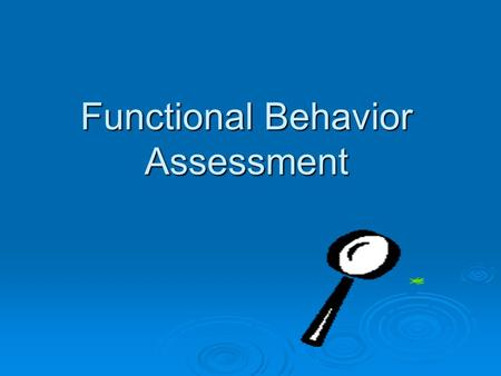 "Functional Behavior Assessment. What is the ""function"" of an FBA? Process for identifying… The purpose or function of the behavior. The purpose or function."