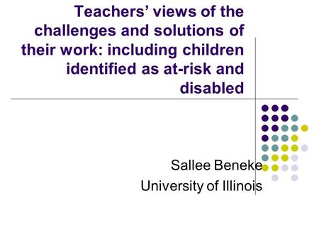 Teachers' views of the challenges and solutions of their work: including children identified as at-risk and disabled Sallee Beneke University of Illinois.