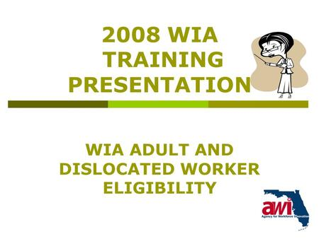 1 2008 WIA TRAINING PRESENTATION WIA ADULT AND DISLOCATED WORKER ELIGIBILITY.