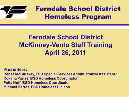 Ferndale School District McKinney-Vento Staff Training April 26, 2011 Presenters: Renee McCluskey, FSD Special Services Administrative Assistant 1 Roxana.
