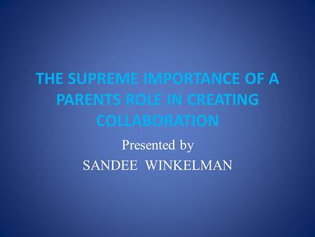 THE SUPREME IMPORTANCE OF A PARENTS ROLE IN CREATING COLLABORATION Presented by SANDEE WINKELMAN.