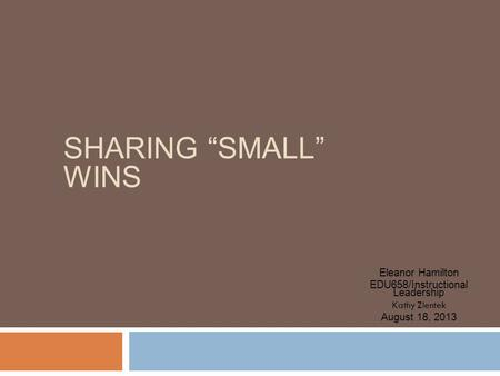 "SHARING ""SMALL"" WINS Eleanor Hamilton EDU658/Instructional Leadership Kathy Zientek August 18, 2013."