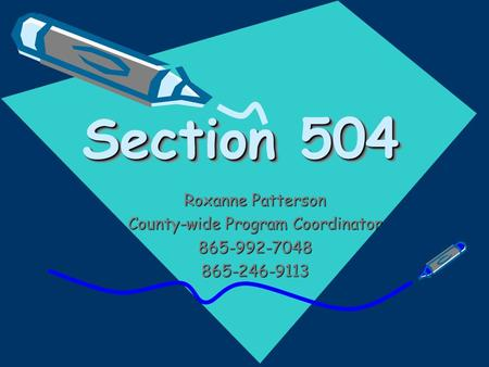 Section 504 Section 504 Roxanne Patterson County-wide Program Coordinator 865-992-7048865-246-9113.