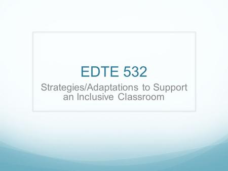 EDTE 532 Strategies/Adaptations to Support an Inclusive Classroom.
