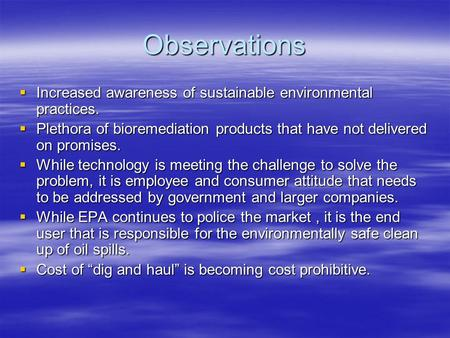 Observations  Increased awareness of sustainable environmental practices.  Plethora of bioremediation products that have not delivered on promises.